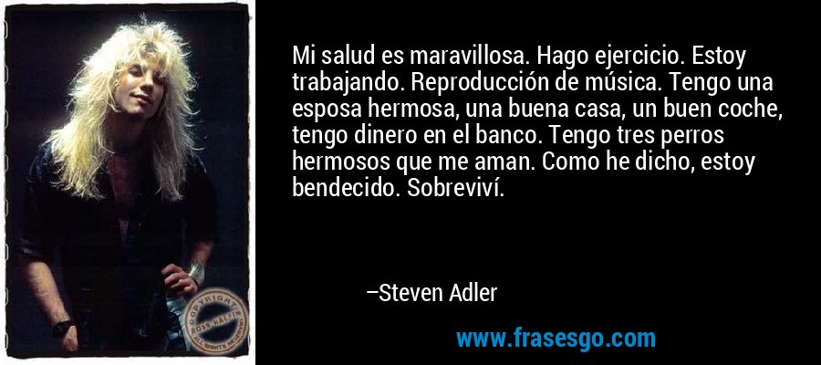 Mi salud es maravillosa. Hago ejercicio. Estoy trabajando. Reproducción de música. Tengo una esposa hermosa, una buena casa, un buen coche, tengo dinero en el banco. Tengo tres perros hermosos que me aman. Como he dicho, estoy bendecido. Sobreviví. – Steven Adler