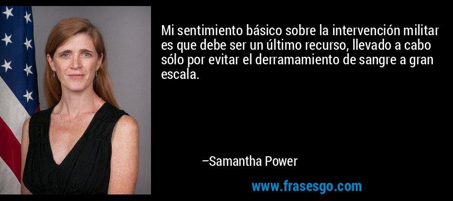 Mi sentimiento básico sobre la intervención militar es que debe ser un último recurso, llevado a cabo sólo por evitar el derramamiento de sangre a gran escala. – Samantha Power