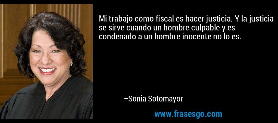 Mi trabajo como fiscal es hacer justicia. Y la justicia se sirve cuando un hombre culpable y es condenado a un hombre inocente no lo es. – Sonia Sotomayor