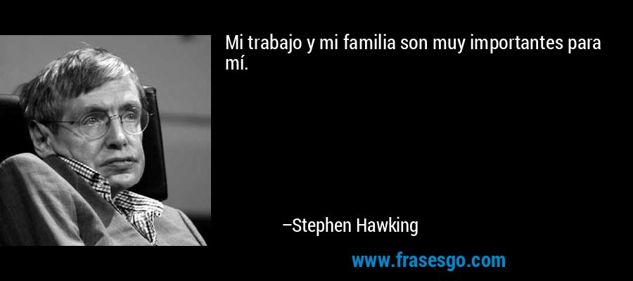 Mi trabajo y mi familia son muy importantes para mí. – Stephen Hawking