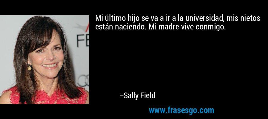 Mi último hijo se va a ir a la universidad, mis nietos están naciendo. Mi madre vive conmigo. – Sally Field