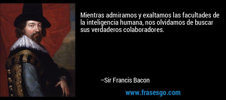 Mientras admiramos y exaltamos las facultades de la inteligencia humana, nos olvidamos de buscar sus verdaderos colaboradores. – Sir Francis Bacon