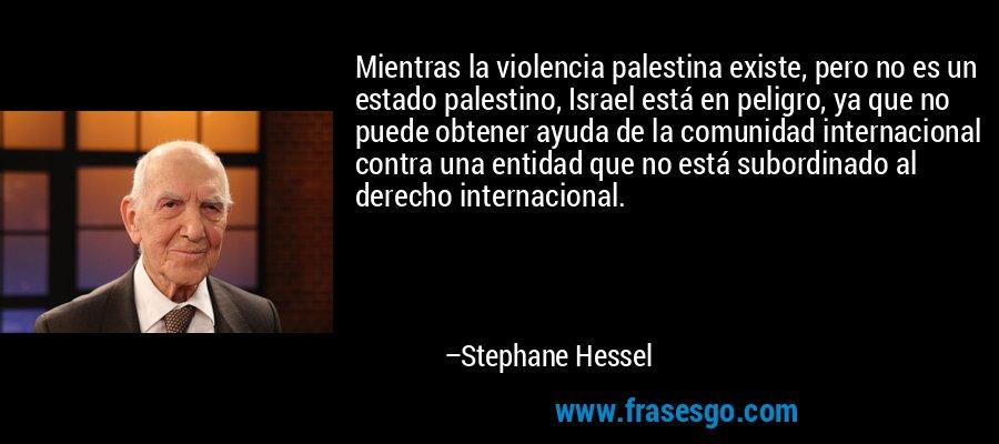 Mientras la violencia palestina existe, pero no es un estado palestino, Israel está en peligro, ya que no puede obtener ayuda de la comunidad internacional contra una entidad que no está subordinado al derecho internacional. – Stephane Hessel