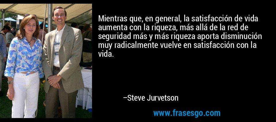 Mientras que, en general, la satisfacción de vida aumenta con la riqueza, más allá de la red de seguridad más y más riqueza aporta disminución muy radicalmente vuelve en satisfacción con la vida. – Steve Jurvetson
