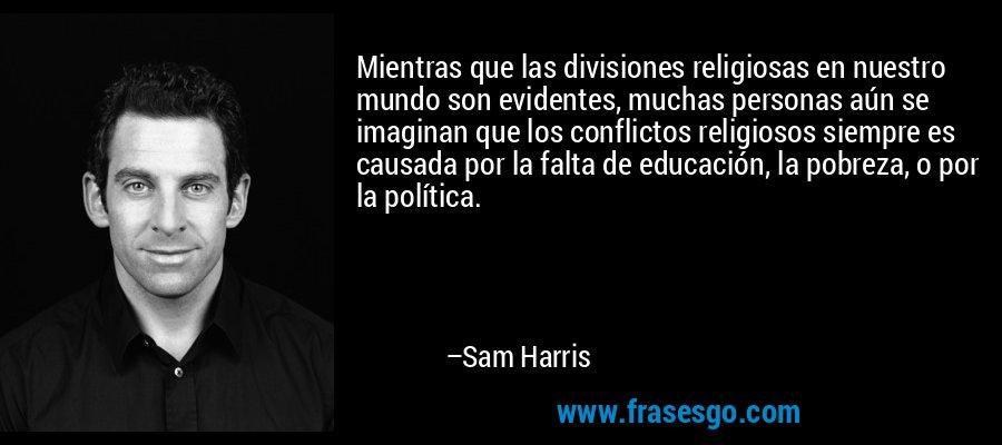 Mientras que las divisiones religiosas en nuestro mundo son evidentes, muchas personas aún se imaginan que los conflictos religiosos siempre es causada por la falta de educación, la pobreza, o por la política. – Sam Harris