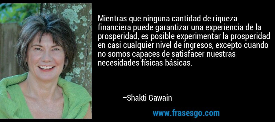 Mientras que ninguna cantidad de riqueza financiera puede garantizar una experiencia de la prosperidad, es posible experimentar la prosperidad en casi cualquier nivel de ingresos, excepto cuando no somos capaces de satisfacer nuestras necesidades físicas básicas. – Shakti Gawain