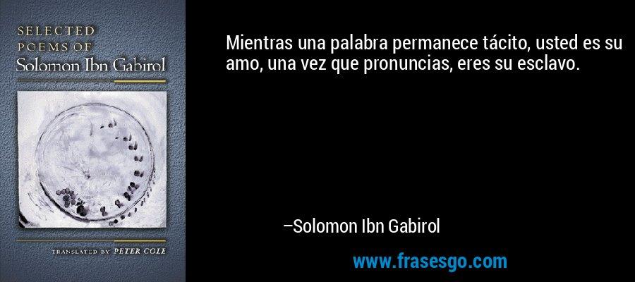 Mientras una palabra permanece tácito, usted es su amo, una vez que pronuncias, eres su esclavo. – Solomon Ibn Gabirol
