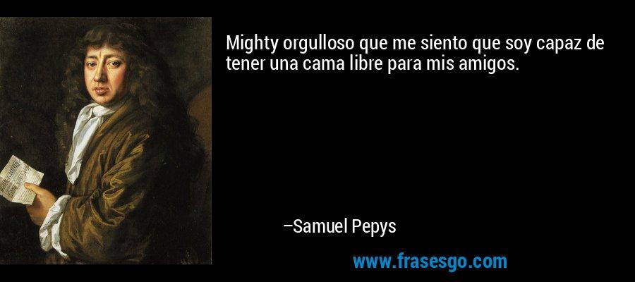 Mighty orgulloso que me siento que soy capaz de tener una cama libre para mis amigos. – Samuel Pepys