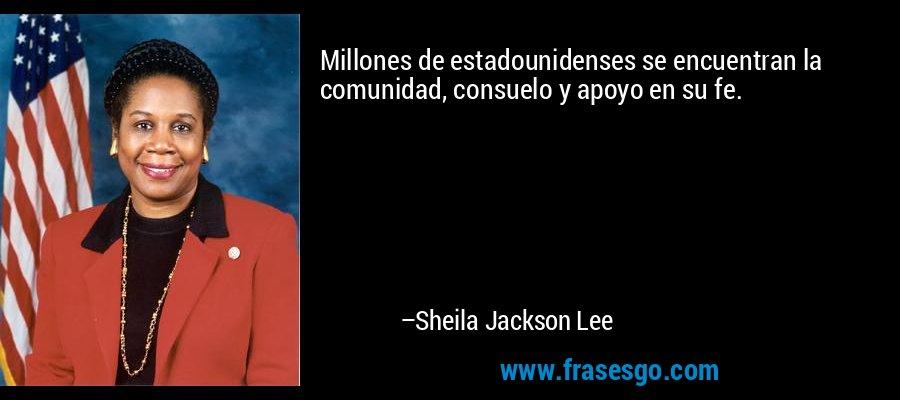 Millones de estadounidenses se encuentran la comunidad, consuelo y apoyo en su fe. – Sheila Jackson Lee