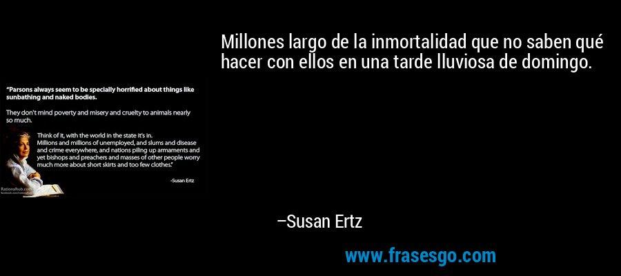 Millones largo de la inmortalidad que no saben qué hacer con ellos en una tarde lluviosa de domingo. – Susan Ertz