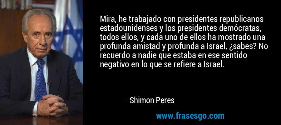 Mira, he trabajado con presidentes republicanos estadounidenses y los presidentes demócratas, todos ellos, y cada uno de ellos ha mostrado una profunda amistad y profunda a Israel, ¿sabes? No recuerdo a nadie que estaba en ese sentido negativo en lo que se refiere a Israel. – Shimon Peres