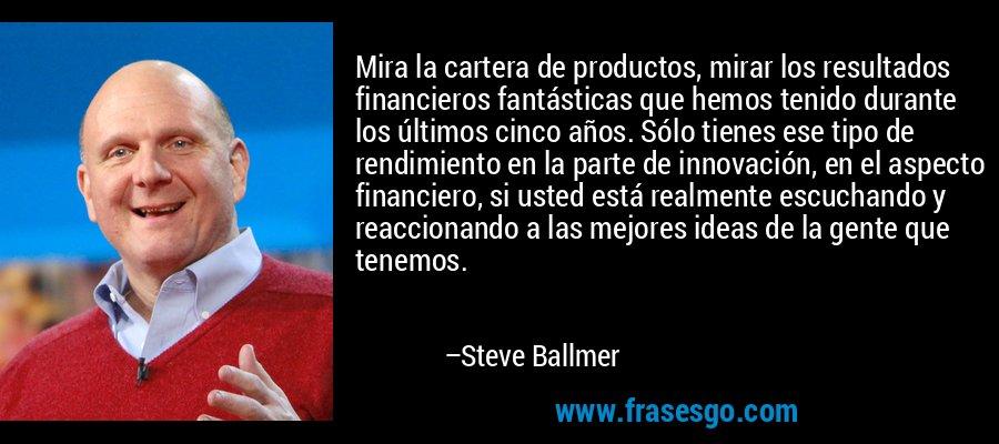Mira la cartera de productos, mirar los resultados financieros fantásticas que hemos tenido durante los últimos cinco años. Sólo tienes ese tipo de rendimiento en la parte de innovación, en el aspecto financiero, si usted está realmente escuchando y reaccionando a las mejores ideas de la gente que tenemos. – Steve Ballmer