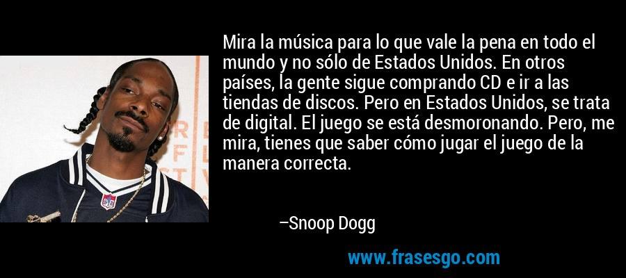 Mira la música para lo que vale la pena en todo el mundo y no sólo de Estados Unidos. En otros países, la gente sigue comprando CD e ir a las tiendas de discos. Pero en Estados Unidos, se trata de digital. El juego se está desmoronando. Pero, me mira, tienes que saber cómo jugar el juego de la manera correcta. – Snoop Dogg