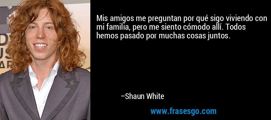 Mis amigos me preguntan por qué sigo viviendo con mi familia, pero me siento cómodo allí. Todos hemos pasado por muchas cosas juntos. – Shaun White