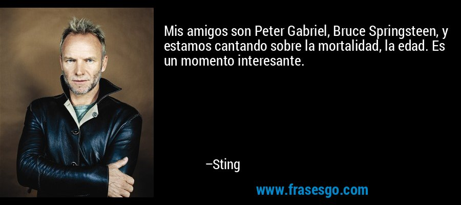 Mis amigos son Peter Gabriel, Bruce Springsteen, y estamos cantando sobre la mortalidad, la edad. Es un momento interesante. – Sting