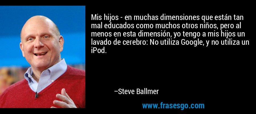Mis hijos - en muchas dimensiones que están tan mal educados como muchos otros niños, pero al menos en esta dimensión, yo tengo a mis hijos un lavado de cerebro: No utiliza Google, y no utiliza un iPod. – Steve Ballmer