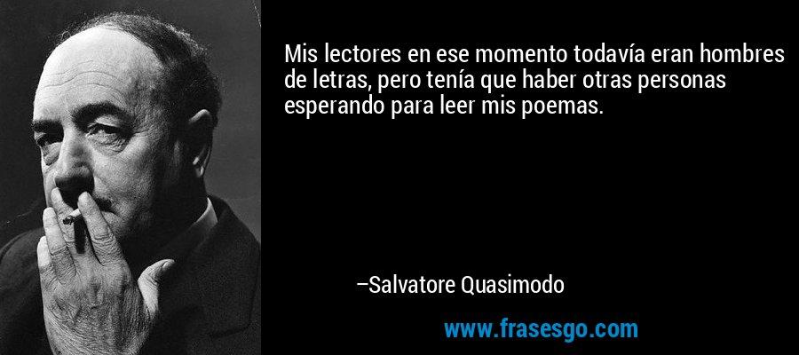Mis lectores en ese momento todavía eran hombres de letras, pero tenía que haber otras personas esperando para leer mis poemas. – Salvatore Quasimodo