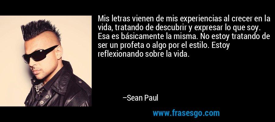 Mis letras vienen de mis experiencias al crecer en la vida, tratando de descubrir y expresar lo que soy. Esa es básicamente la misma. No estoy tratando de ser un profeta o algo por el estilo. Estoy reflexionando sobre la vida. – Sean Paul