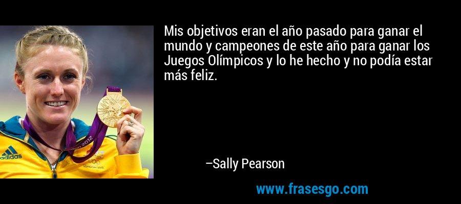 Mis objetivos eran el año pasado para ganar el mundo y campeones de este año para ganar los Juegos Olímpicos y lo he hecho y no podía estar más feliz. – Sally Pearson