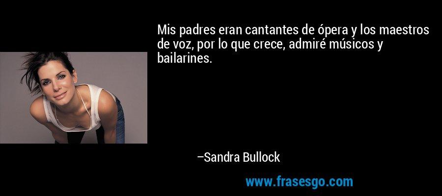 Mis padres eran cantantes de ópera y los maestros de voz, por lo que crece, admiré músicos y bailarines. – Sandra Bullock