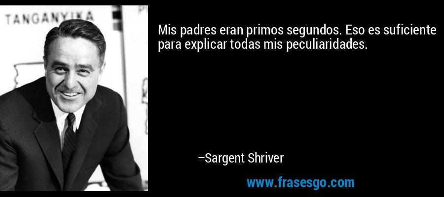 Mis padres eran primos segundos. Eso es suficiente para explicar todas mis peculiaridades. – Sargent Shriver