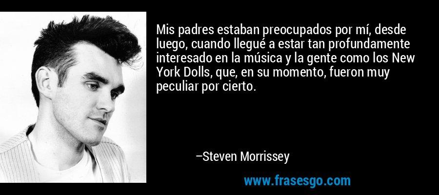 Mis padres estaban preocupados por mí, desde luego, cuando llegué a estar tan profundamente interesado en la música y la gente como los New York Dolls, que, en su momento, fueron muy peculiar por cierto. – Steven Morrissey