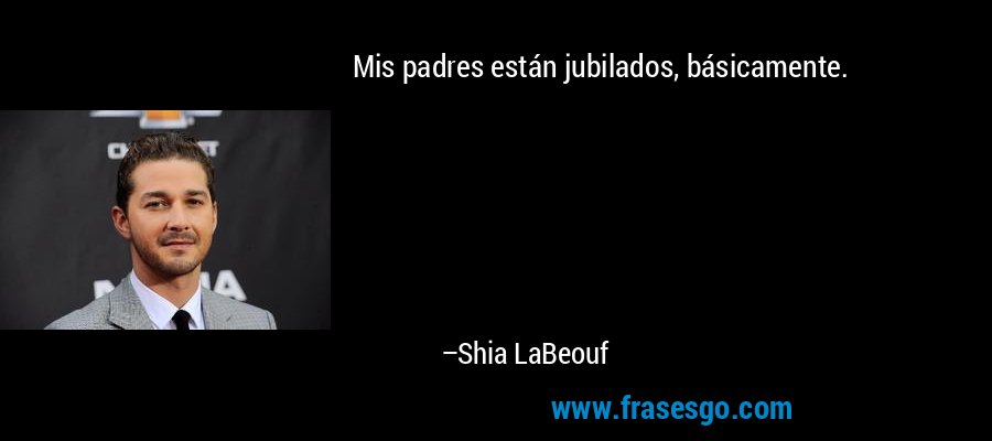 Mis padres están jubilados, básicamente. – Shia LaBeouf
