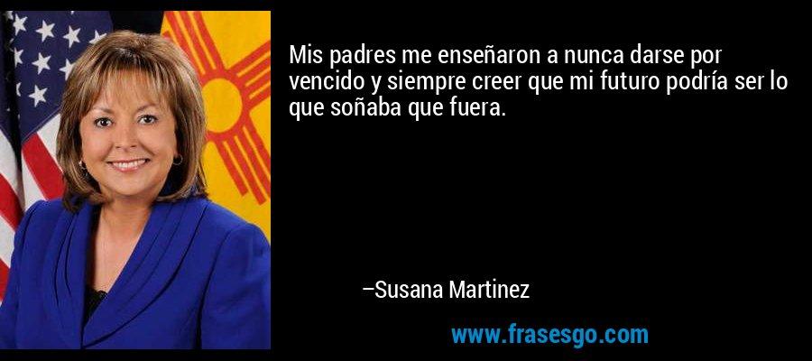 Mis padres me enseñaron a nunca darse por vencido y siempre creer que mi futuro podría ser lo que soñaba que fuera. – Susana Martinez
