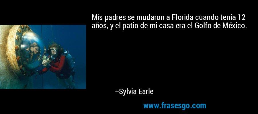 Mis padres se mudaron a Florida cuando tenía 12 años, y el patio de mi casa era el Golfo de México. – Sylvia Earle