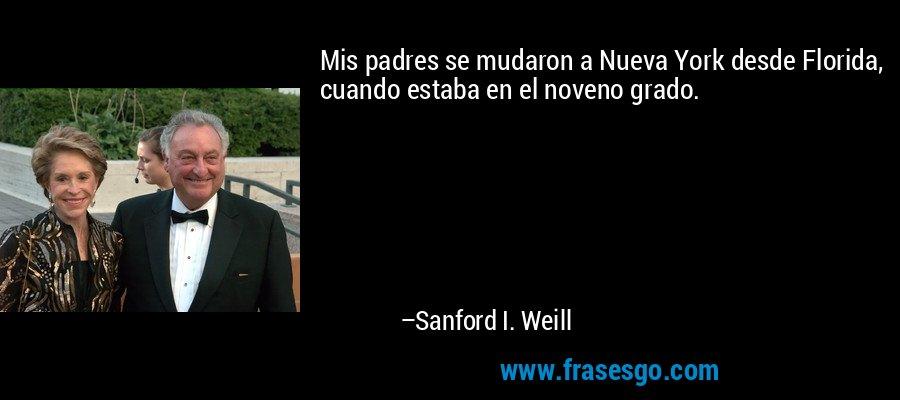 Mis padres se mudaron a Nueva York desde Florida, cuando estaba en el noveno grado. – Sanford I. Weill