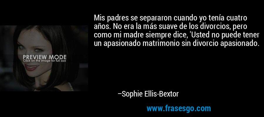 Mis padres se separaron cuando yo tenía cuatro años. No era la más suave de los divorcios, pero como mi madre siempre dice, 'Usted no puede tener un apasionado matrimonio sin divorcio apasionado. – Sophie Ellis-Bextor