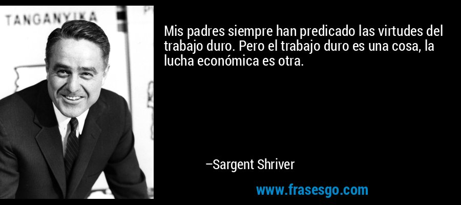 Mis padres siempre han predicado las virtudes del trabajo duro. Pero el trabajo duro es una cosa, la lucha económica es otra. – Sargent Shriver