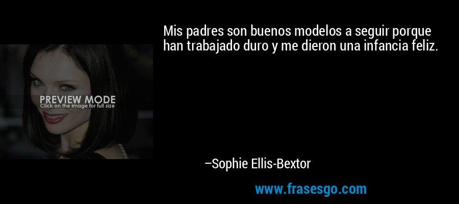 Mis padres son buenos modelos a seguir porque han trabajado duro y me dieron una infancia feliz. – Sophie Ellis-Bextor