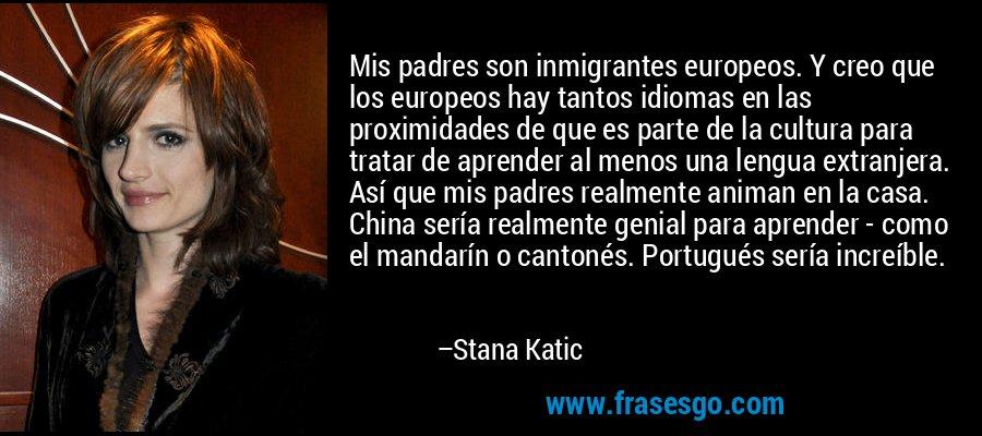 Mis padres son inmigrantes europeos. Y creo que los europeos hay tantos idiomas en las proximidades de que es parte de la cultura para tratar de aprender al menos una lengua extranjera. Así que mis padres realmente animan en la casa. China sería realmente genial para aprender - como el mandarín o cantonés. Portugués sería increíble. – Stana Katic