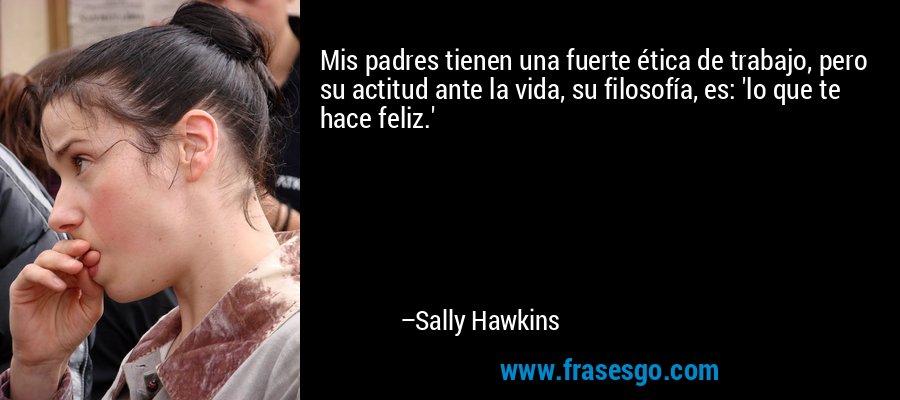 Mis padres tienen una fuerte ética de trabajo, pero su actitud ante la vida, su filosofía, es: 'lo que te hace feliz.' – Sally Hawkins