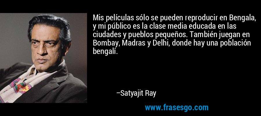 Mis películas sólo se pueden reproducir en Bengala, y mi público es la clase media educada en las ciudades y pueblos pequeños. También juegan en Bombay, Madras y Delhi, donde hay una población bengalí. – Satyajit Ray