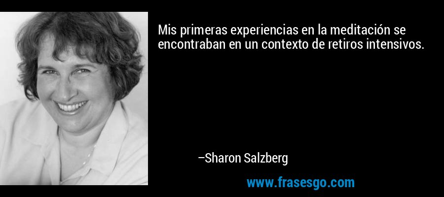 Mis primeras experiencias en la meditación se encontraban en un contexto de retiros intensivos. – Sharon Salzberg