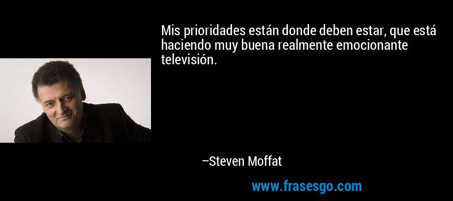 Mis prioridades están donde deben estar, que está haciendo muy buena realmente emocionante televisión. – Steven Moffat