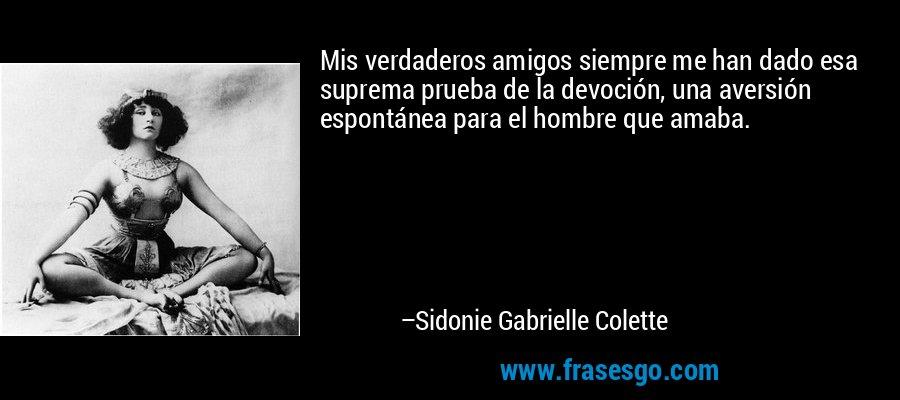 Mis verdaderos amigos siempre me han dado esa suprema prueba de la devoción, una aversión espontánea para el hombre que amaba. – Sidonie Gabrielle Colette