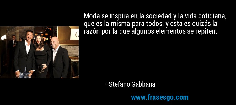 Moda se inspira en la sociedad y la vida cotidiana, que es la misma para todos, y esta es quizás la razón por la que algunos elementos se repiten. – Stefano Gabbana