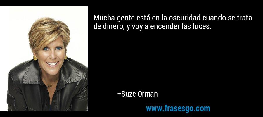 Mucha gente está en la oscuridad cuando se trata de dinero, y voy a encender las luces. – Suze Orman
