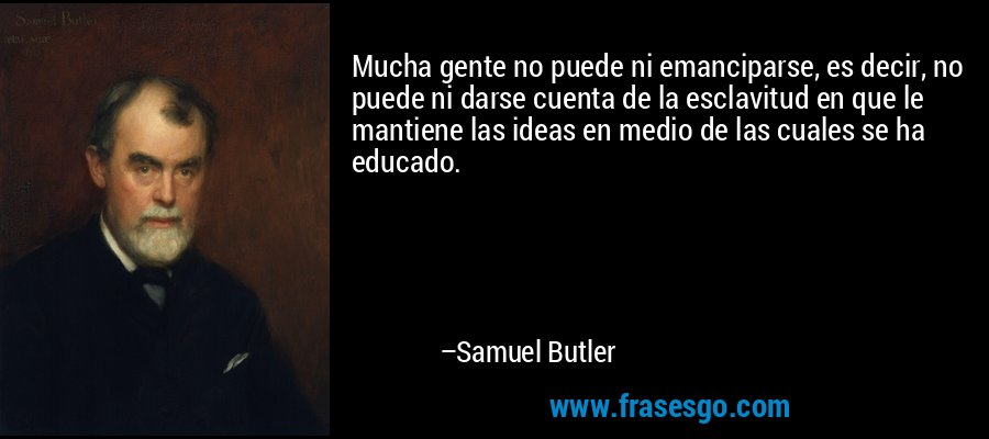 Mucha gente no puede ni emanciparse, es decir, no puede ni darse cuenta de la esclavitud en que le mantiene las ideas en medio de las cuales se ha educado. – Samuel Butler