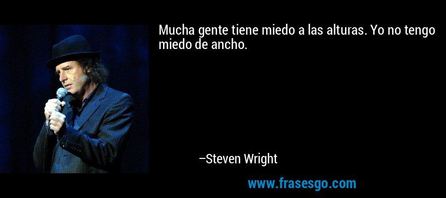 Mucha gente tiene miedo a las alturas. Yo no tengo miedo de ancho. – Steven Wright