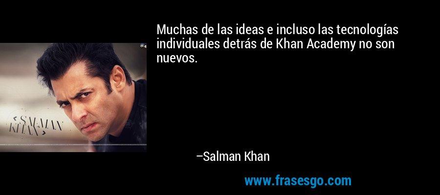 Muchas de las ideas e incluso las tecnologías individuales detrás de Khan Academy no son nuevos. – Salman Khan