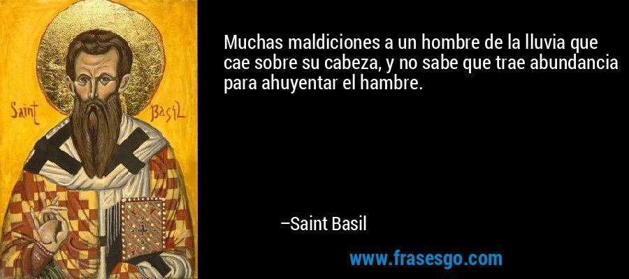 Muchas maldiciones a un hombre de la lluvia que cae sobre su cabeza, y no sabe que trae abundancia para ahuyentar el hambre. – Saint Basil