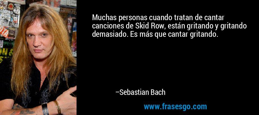 Muchas personas cuando tratan de cantar canciones de Skid Row, están gritando y gritando demasiado. Es más que cantar gritando. – Sebastian Bach