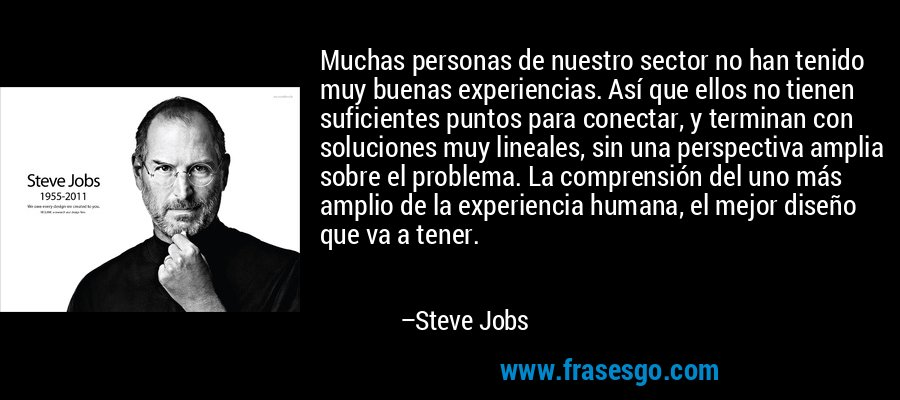 Muchas personas de nuestro sector no han tenido muy buenas experiencias. Así que ellos no tienen suficientes puntos para conectar, y terminan con soluciones muy lineales, sin una perspectiva amplia sobre el problema. La comprensión del uno más amplio de la experiencia humana, el mejor diseño que va a tener. – Steve Jobs