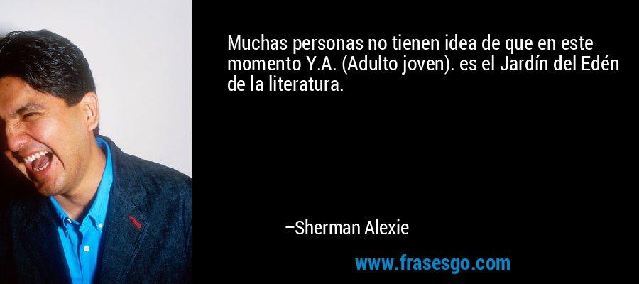 Muchas personas no tienen idea de que en este momento Y.A. (Adulto joven). es el Jardín del Edén de la literatura. – Sherman Alexie
