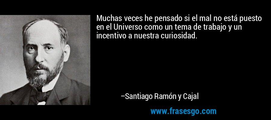 Muchas veces he pensado si el mal no está puesto en el Universo como un tema de trabajo y un incentivo a nuestra curiosidad. – Santiago Ramón y Cajal