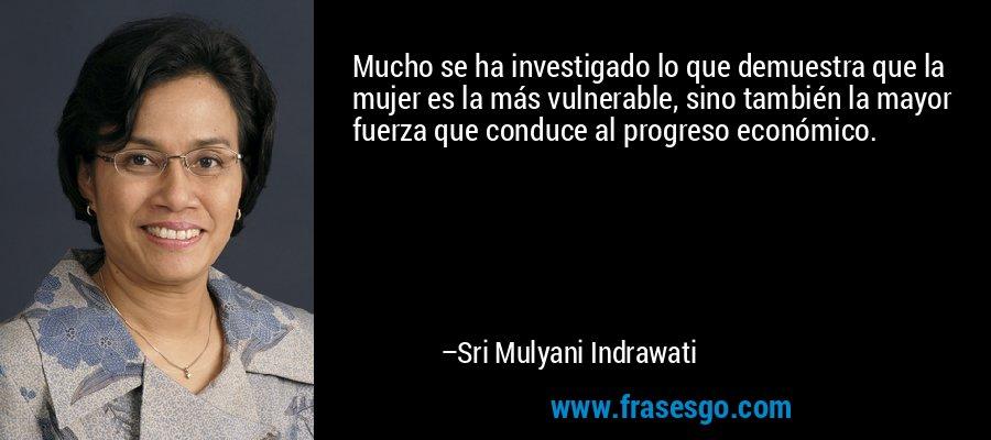Mucho se ha investigado lo que demuestra que la mujer es la más vulnerable, sino también la mayor fuerza que conduce al progreso económico. – Sri Mulyani Indrawati